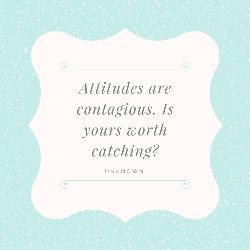 Attitudes are contagious. Is yours worth catching_